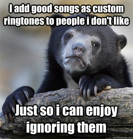 I add good songs as custom ringtones to people i don't like Just so i can enjoy ignoring them - I add good songs as custom ringtones to people i don't like Just so i can enjoy ignoring them  Confession Bear