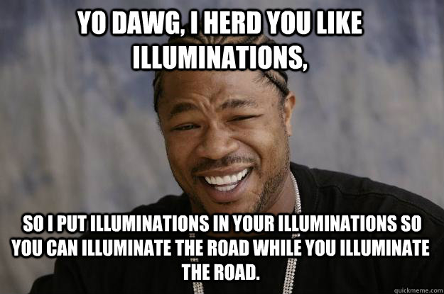 Yo dawg, I herd you like illuminations,  so I put illuminations in your illuminations so you can illuminate the road while you illuminate the road. - Yo dawg, I herd you like illuminations,  so I put illuminations in your illuminations so you can illuminate the road while you illuminate the road.  Xzibit meme