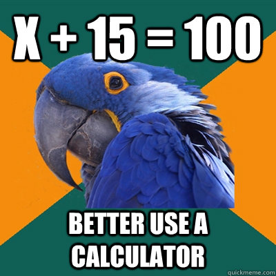 x + 15 = 100 BETTER USE A CALCULATOR - x + 15 = 100 BETTER USE A CALCULATOR  Paranoid Parrot