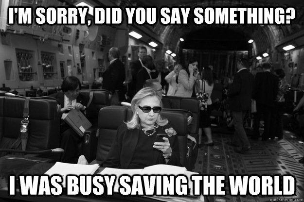 I'm sorry, did you say something? I was busy saving the world  Badass Hillary