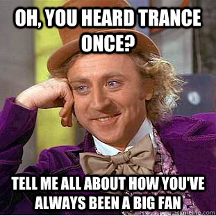 Oh, you heard trance once? tell me all about how you've always been a big fan   Condescending Wonka