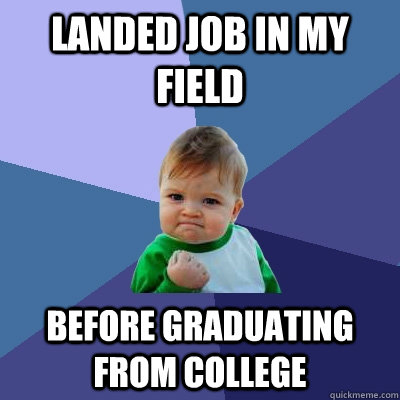Landed job in my field before graduating from college - Landed job in my field before graduating from college  Success Kid