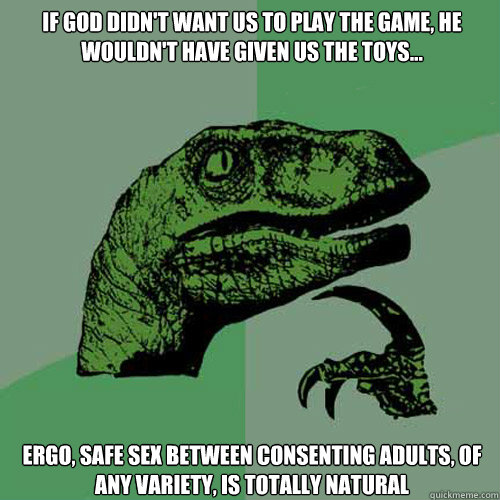 if god didn't want us to play the game, he wouldn't have given us the toys... ergo, safe sex between consenting adults, of any variety, is totally natural - if god didn't want us to play the game, he wouldn't have given us the toys... ergo, safe sex between consenting adults, of any variety, is totally natural  Philosoraptor
