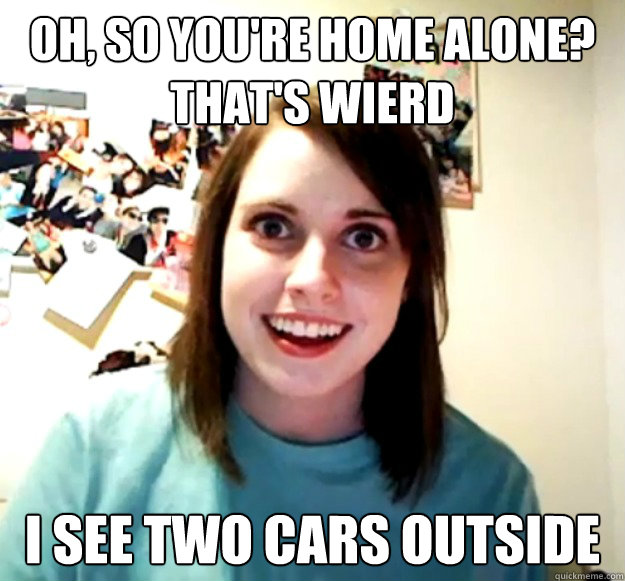 Oh, so you're home alone? That's wierd I see two cars outside - Oh, so you're home alone? That's wierd I see two cars outside  Overly Attached Girlfriend