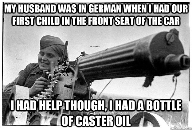 My husband was in German when I had our first child in the front seat of the car I had help though, I had a bottle of caster oil
