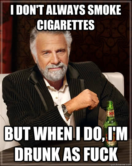 i don't always smoke cigarettes but when i do, I'm drunk as fuck - i don't always smoke cigarettes but when i do, I'm drunk as fuck  The Most Interesting Man In The World