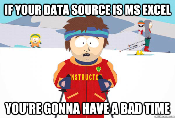 If your data source is MS Excel You're gonna have a bad time - If your data source is MS Excel You're gonna have a bad time  Super Cool Ski Instructor