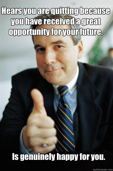 Hears you are quitting because you have received a great opportunity for your future.  Is genuinely happy for you. - Hears you are quitting because you have received a great opportunity for your future.  Is genuinely happy for you.  Good Guy Boss