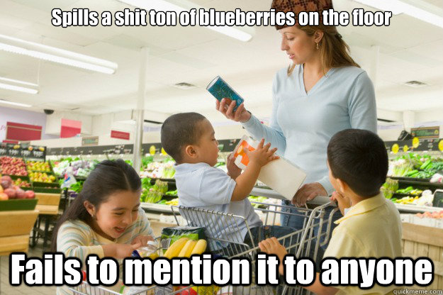 Spills a shit ton of blueberries on the floor Fails to mention it to anyone