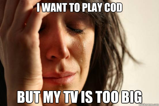 i want to play cod but my tv is too big - i want to play cod but my tv is too big  First World Problems