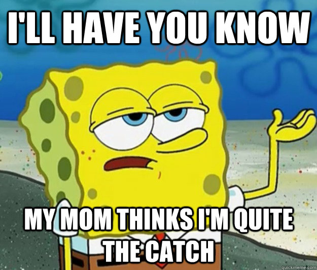 I'll have you know my mom thinks I'm quite the catch - I'll have you know my mom thinks I'm quite the catch  Tough Spongebob