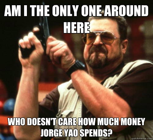 Am i the only one around here who doesn't care how much money Jorge Yao spends? - Am i the only one around here who doesn't care how much money Jorge Yao spends?  Am I The Only One Around Here