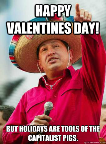 Happy Valentines Day! But holidays are tools of the ...