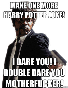 Make one more Harry Potter Joke! I dare you! I double dare you motherfucker!