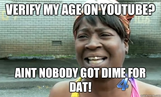 Verify my age on YouTube? Aint nobody got dime for dat!