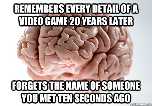 Remembers every detail of a video game 20 years later forgets the name of someone you met ten seconds ago - Remembers every detail of a video game 20 years later forgets the name of someone you met ten seconds ago  Scumbag Brain