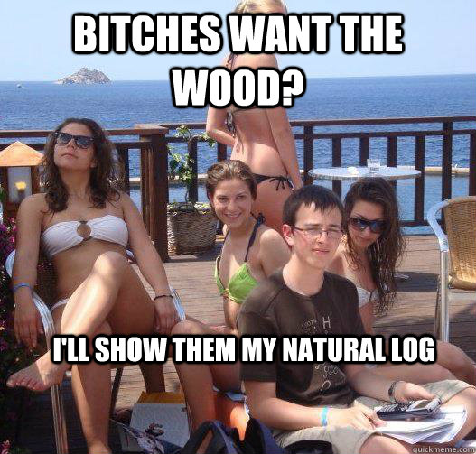 Bitches want the wood? I'll show them my natural log - Bitches want the wood? I'll show them my natural log  Priority Peter