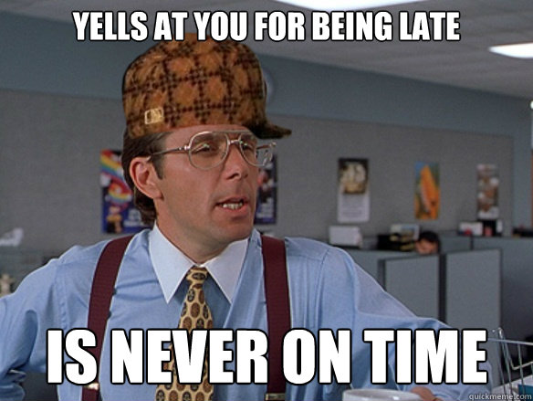 Yells at you for being late is never on time - Yells at you for being late is never on time  Misc
