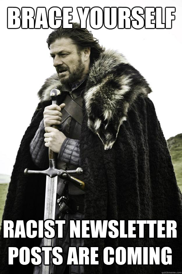 Brace yourself racist newsletter posts are coming - Brace yourself racist newsletter posts are coming  Winter is coming