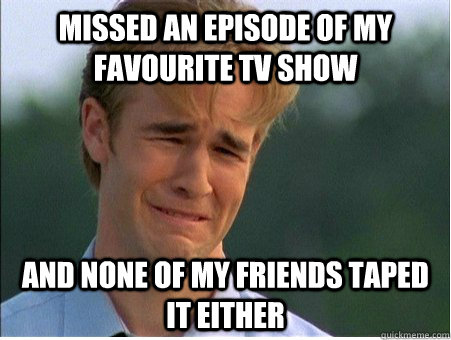 missed an episode of my favourite tv show and none of my friends taped it either - missed an episode of my favourite tv show and none of my friends taped it either  1990s Problems