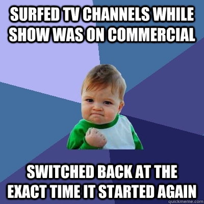 surfed tv channels while show was on commercial switched back at the exact time it started again - surfed tv channels while show was on commercial switched back at the exact time it started again  Success Kid