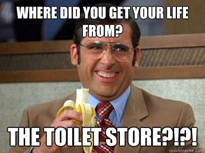 Where did you get your LIFE from? The Toilet Store?!?!