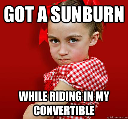 got a sunburn while riding in my convertible - got a sunburn while riding in my convertible  Spoiled Little Sister