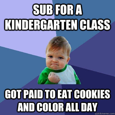 Sub for a Kindergarten class got paid to eat cookies and color all day - Sub for a Kindergarten class got paid to eat cookies and color all day  Success Kid