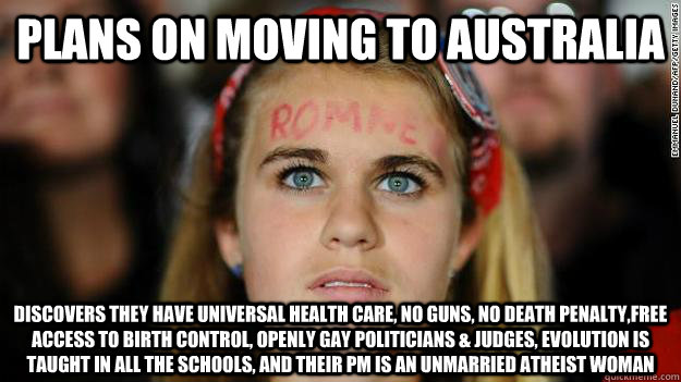 Plans on moving to Australia Discovers they have Universal Health care, no guns, no death penalty,free access to birth control, openly gay politicians & judges, evolution is taught in all the schools, and their PM is an unmarried Atheist woman