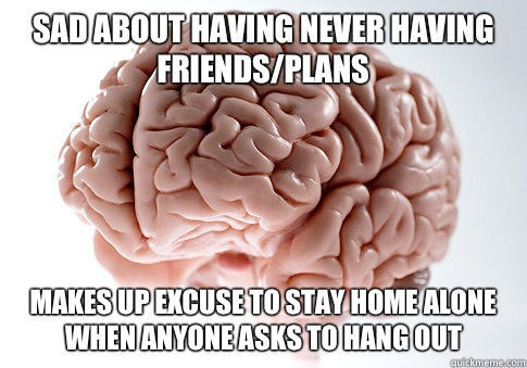 Sad about having never having friends/plans Makes up excuse to stay home alone when anyone asks to hang out  - Sad about having never having friends/plans Makes up excuse to stay home alone when anyone asks to hang out   ScumbagBrain