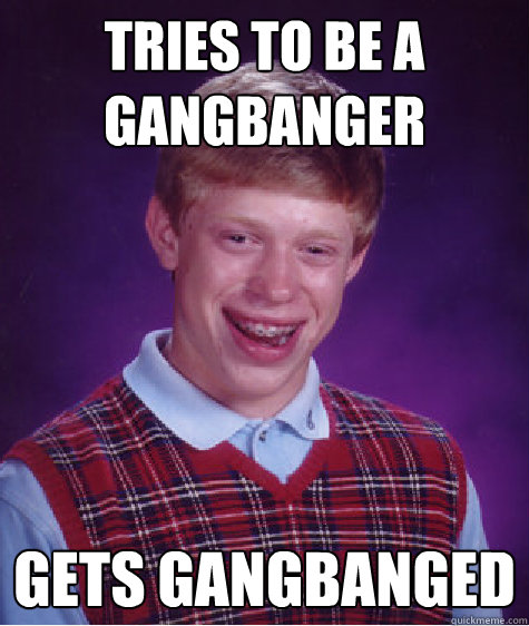 tries to be a gangbanger gets gangbanged - tries to be a gangbanger gets gangbanged  Bad Luck Brian