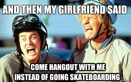 And then my girlfriend said  Come hangout with me  Instead of going skateboarding