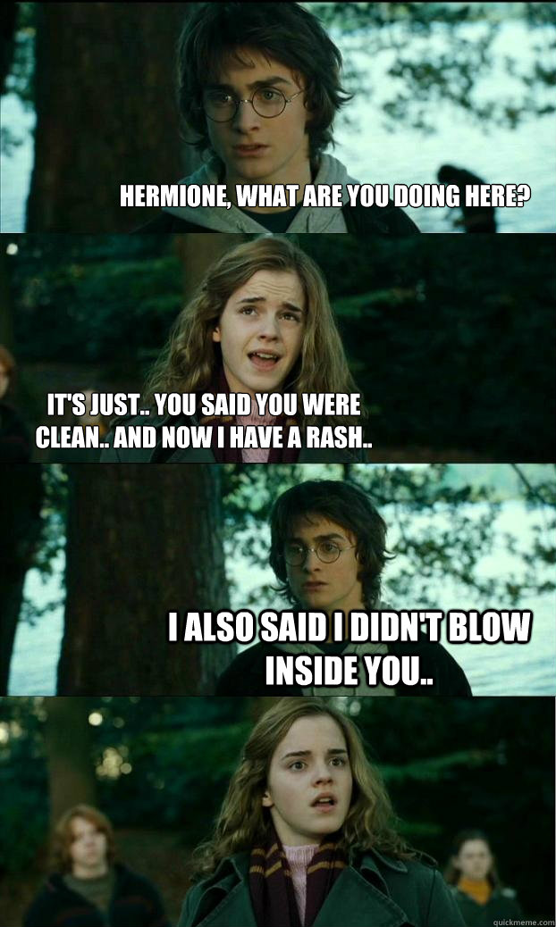 Hermione, what are you doing here? It's just.. you said you were clean.. and now i have a rash.. i also said i didn't blow inside you.. - Hermione, what are you doing here? It's just.. you said you were clean.. and now i have a rash.. i also said i didn't blow inside you..  Horny Harry