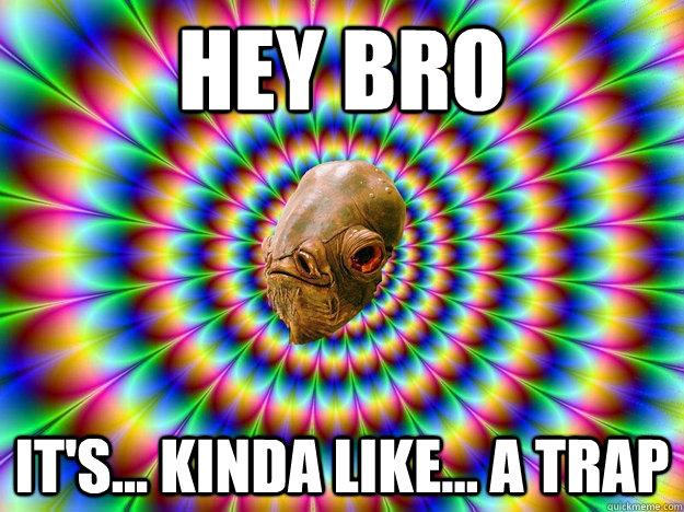Hey bro it's... kinda like... a trap
