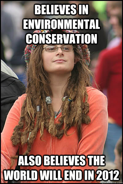 Believes in environmental conservation also believes the world will end in 2012  College Liberal