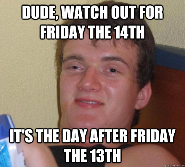 Dude, watch out for Friday the 14th it's the day after Friday the 13th - Dude, watch out for Friday the 14th it's the day after Friday the 13th  10 Guy