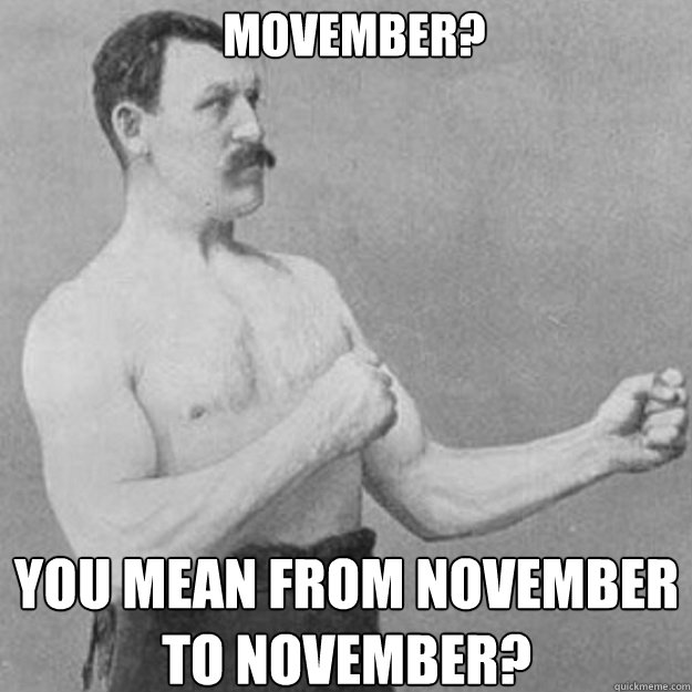movember? you mean from november to november? - movember? you mean from november to november?  Misc