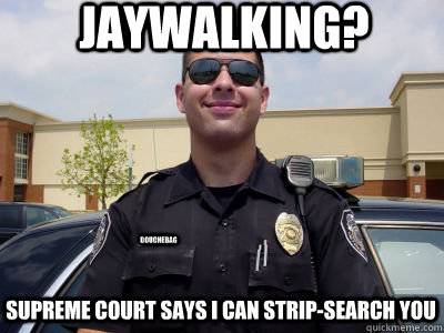 Jaywalking? supreme court says I can strip-search you douchebag