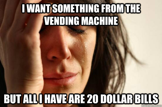 I want something from the vending machine but all i have are 20 dollar bills - I want something from the vending machine but all i have are 20 dollar bills  First World Problems