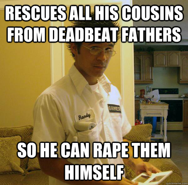 Rescues all his cousins from deadbeat fathers So he can rape them himself
