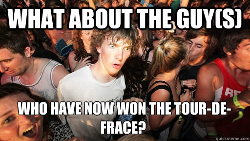What about the guy(s)  who have now won the tour-de-Frace?  - What about the guy(s)  who have now won the tour-de-Frace?   Sudden Clarity Clarence