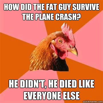 How did the fat guy survive the plane crash? He didn't, he died like everyone else  Anti-Joke Chicken