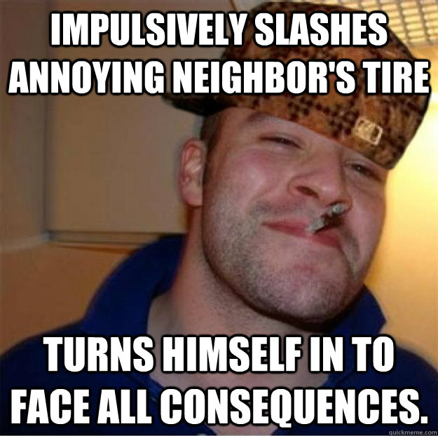 Impulsively slashes Annoying neighbor's tire Turns himself in to face all consequences. - Impulsively slashes Annoying neighbor's tire Turns himself in to face all consequences.  Good Guy Scumbag