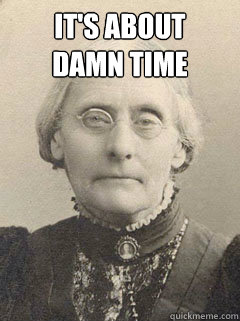 It's about  damn time   Susan B Anthony
