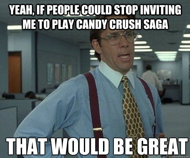 Yeah, if people could stop inviting me to play Candy Crush Saga THAT WOULD BE GREAT - Yeah, if people could stop inviting me to play Candy Crush Saga THAT WOULD BE GREAT  that would be great