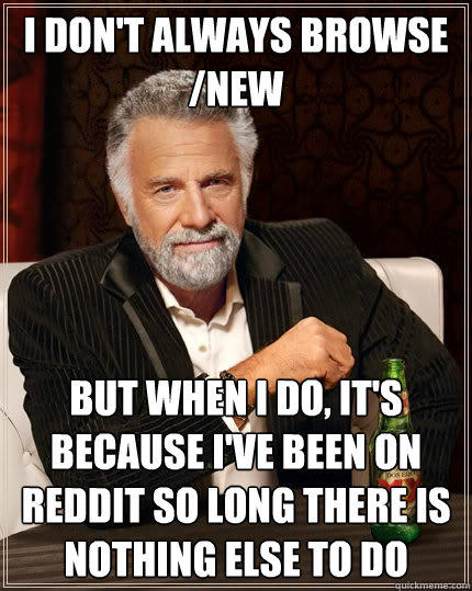 I don't always browse /new But when I do, it's because I've been on reddit so long there is nothing else to do - I don't always browse /new But when I do, it's because I've been on reddit so long there is nothing else to do  The Most Interesting Man In The World