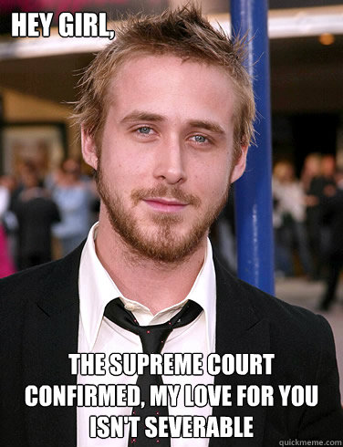 Hey girl, The supreme court confirmed, My love for you isn't severable  Paul Ryan Gosling