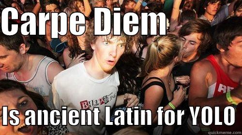 CARPE DIEM              IS ANCIENT LATIN FOR YOLO Suddenly Clarity Clarence