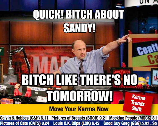 Quick! Bitch about  Sandy! Bitch like there's no tomorrow!  Mad Karma with Jim Cramer