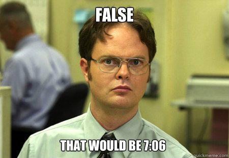 false that would be 7:06 - false that would be 7:06  Dwight